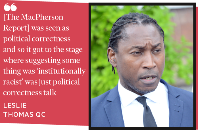 The MacPherson report was seen as political correctness and so it got to the stage where suggesting something was 'institutionally racist' was just political correctness talk LESLIE THOMAS QC